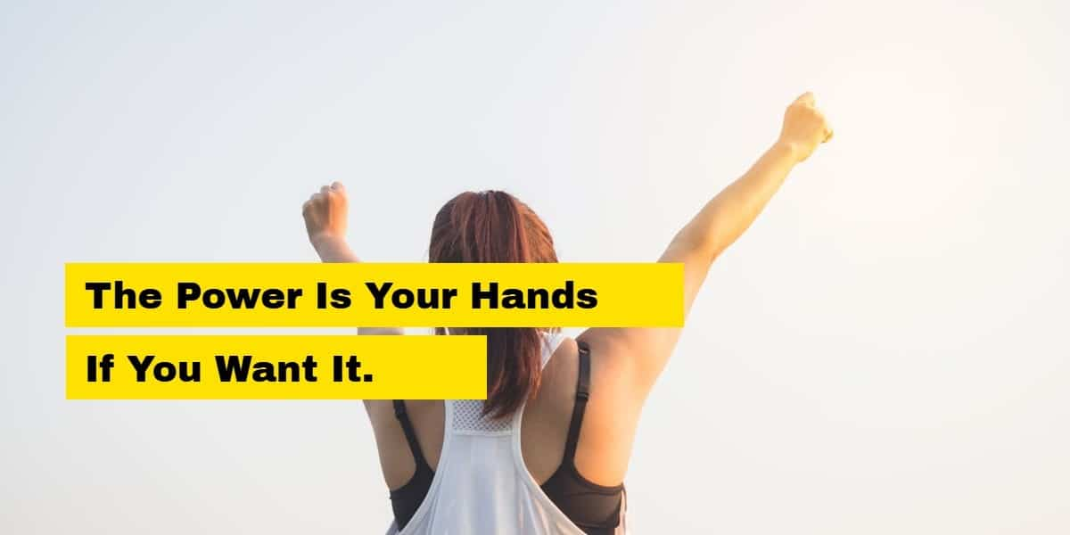 the power is in your hands if you want it